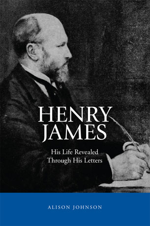 Henry James - His Life Reveaed Through His Letters by Alison Johnson